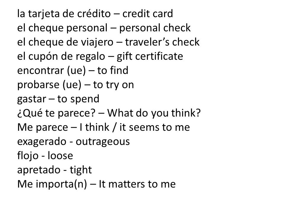la tarjeta de crédito – credit card el cheque personal – personal check el cheque de viajero – traveler's check el cupón de regalo – gift certificate