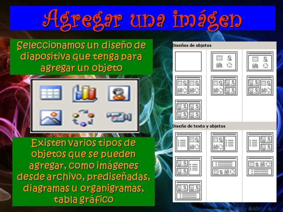 Agregar una imágen Seleccionamos un diseño de diapositiva que tenga para agregar un objeto Existen varios tipos de objetos que se pueden agregar, como imágenes desde archivo, prediseñadas, diagramas u organigramas, tabla gráfico