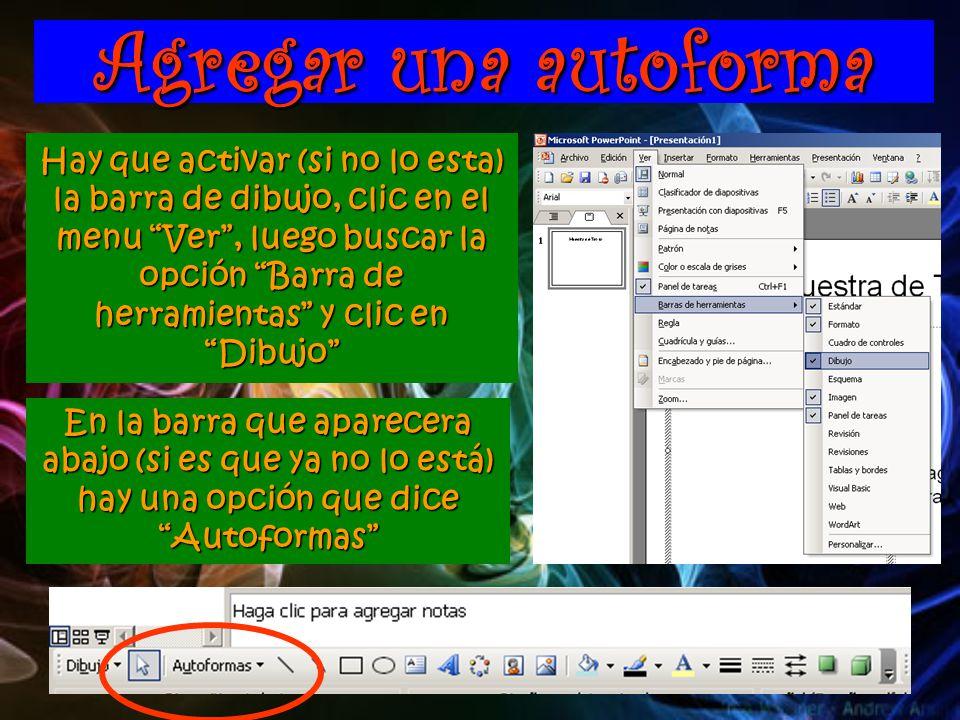 Agregar una autoforma Hay que activar (si no lo esta) la barra de dibujo, clic en el menu Ver , luego buscar la opción Barra de herramientas y clic en Dibujo En la barra que aparecera abajo (si es que ya no lo está) hay una opción que dice Autoformas