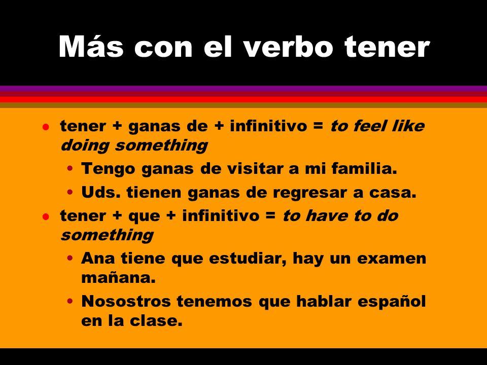 Más con el verbo tener l tener + ganas de + infinitivo = to feel like doing something Tengo ganas de visitar a mi familia.