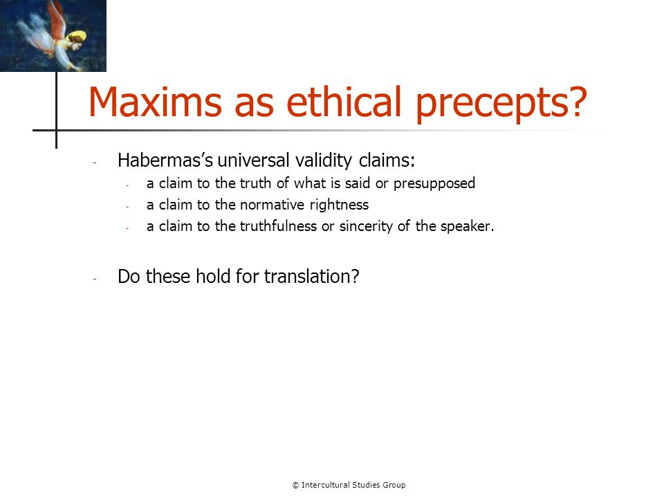 © Intercultural Studies Group Maxims as ethical precepts? - Habermas's universal validity claims: - a claim to the truth of what is said or presuppose