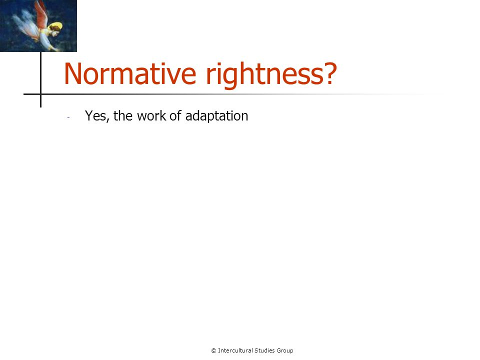 © Intercultural Studies Group Normative rightness? - Yes, the work of adaptation