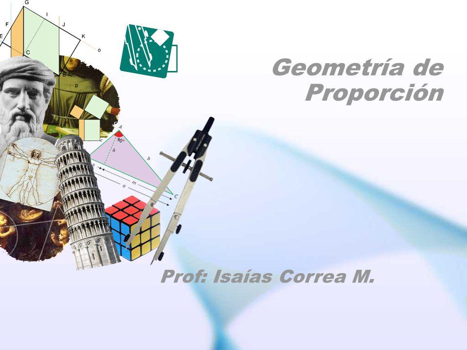 Geometría de Proporción Prof: Isaías Correa M.