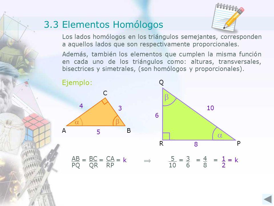 P Q R AB C 3.3 Elementos Homólogos Los lados homólogos en los triángulos semejantes, corresponden a aquellos lados que son respectivamente proporcionales.