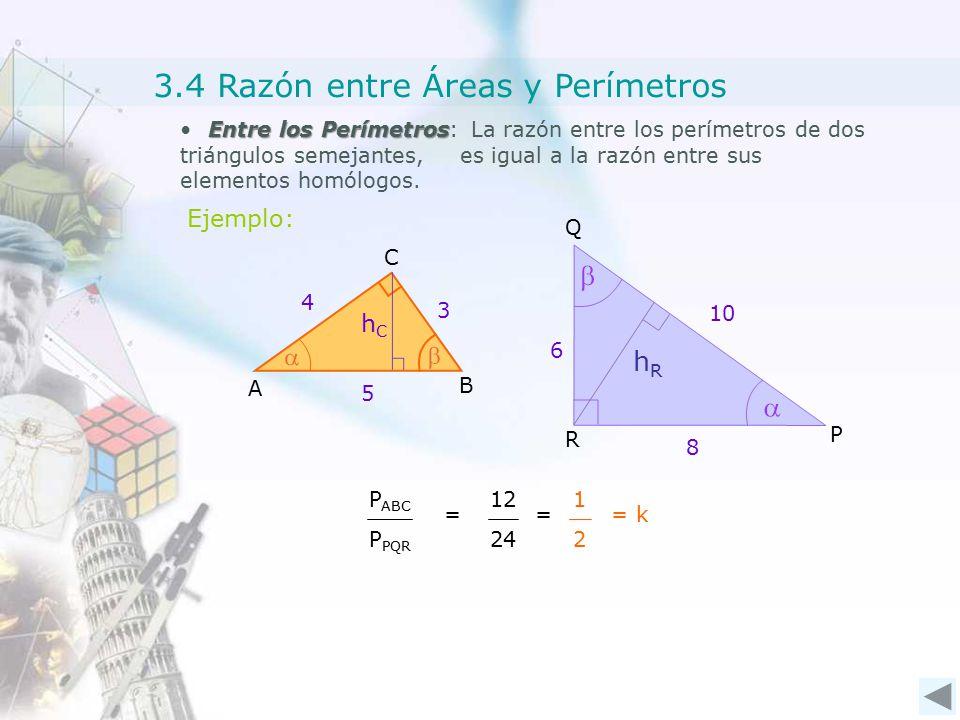 Entre los Perímetros Entre los Perímetros: La razón entre los perímetros de dos triángulos semejantes, es igual a la razón entre sus elementos homólogos.