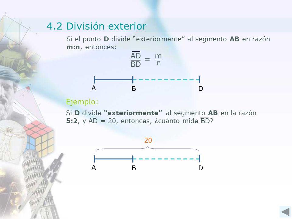 4.2 División exterior Si el punto D divide exteriormente al segmento AB en razón m:n, entonces: B A D Ejemplo: B A D 20 AD BD = m n Si D divide exteriormente al segmento AB en la razón 5:2, y AD = 20, entonces, ¿cuánto mide BD
