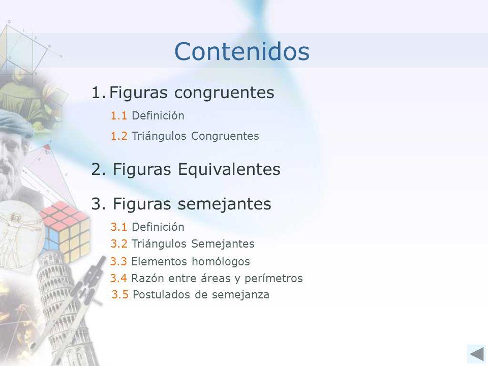 1.Figuras congruentes Contenidos 1.1 Definición 1.2 Triángulos Congruentes 3.1 Definición 3.2 Triángulos Semejantes 2.