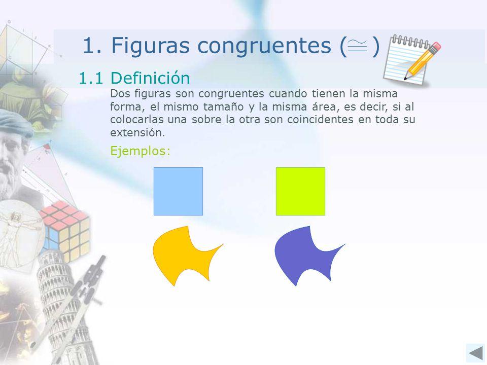 1. Figuras congruentes ( ) 1.1 Definición Dos figuras son congruentes cuando tienen la misma forma, el mismo tamaño y la misma área, es decir, si al c