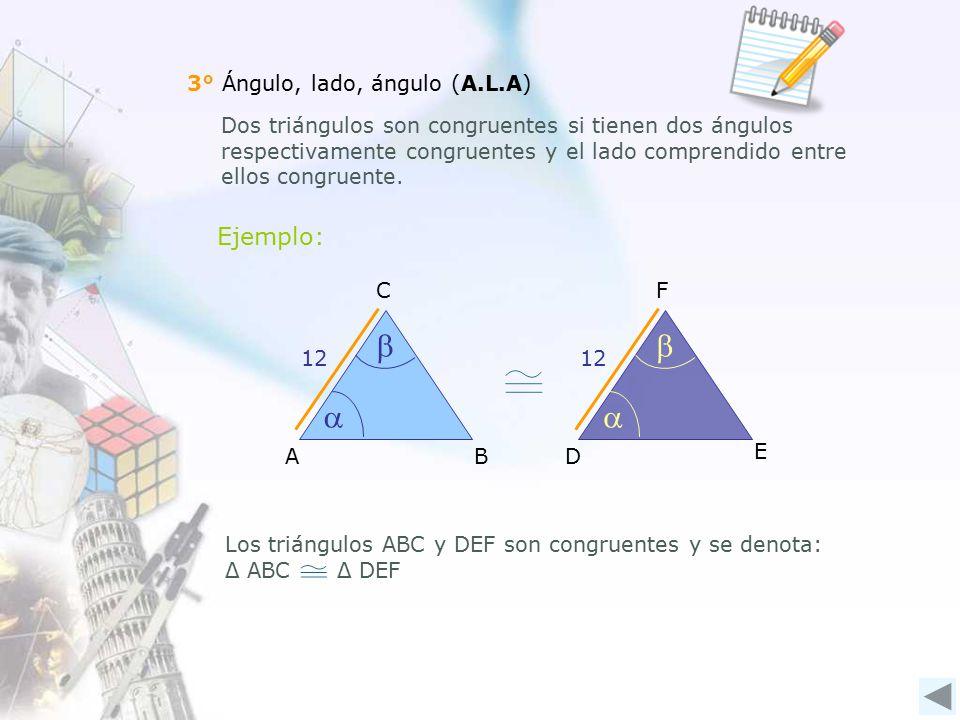 3° Ángulo, lado, ángulo (A.L.A) Dos triángulos son congruentes si tienen dos ángulos respectivamente congruentes y el lado comprendido entre ellos congruente.