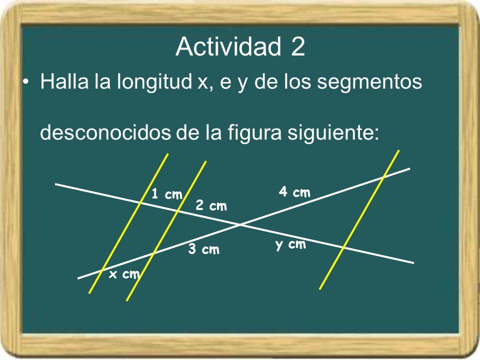 Actividad 2 Halla la longitud x, e y de los segmentos desconocidos de la figura siguiente: 1 cm 2 cm 4 cm y cm 3 cm x cm