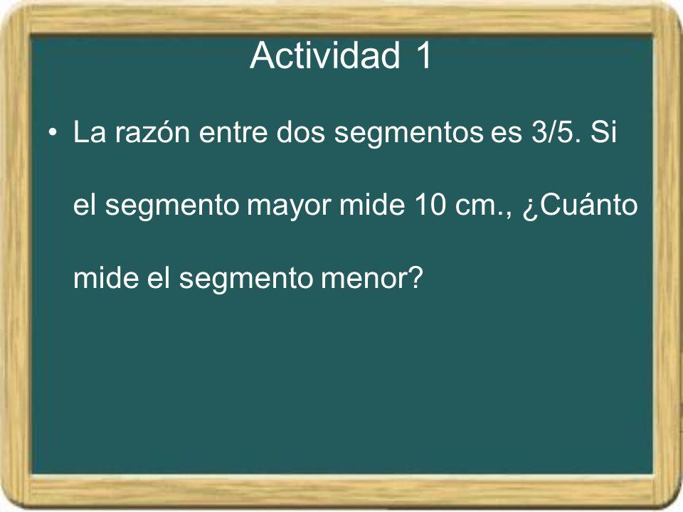 Actividad 1 La razón entre dos segmentos es 3/5. Si el segmento mayor mide 10 cm., ¿Cuánto mide el segmento menor?