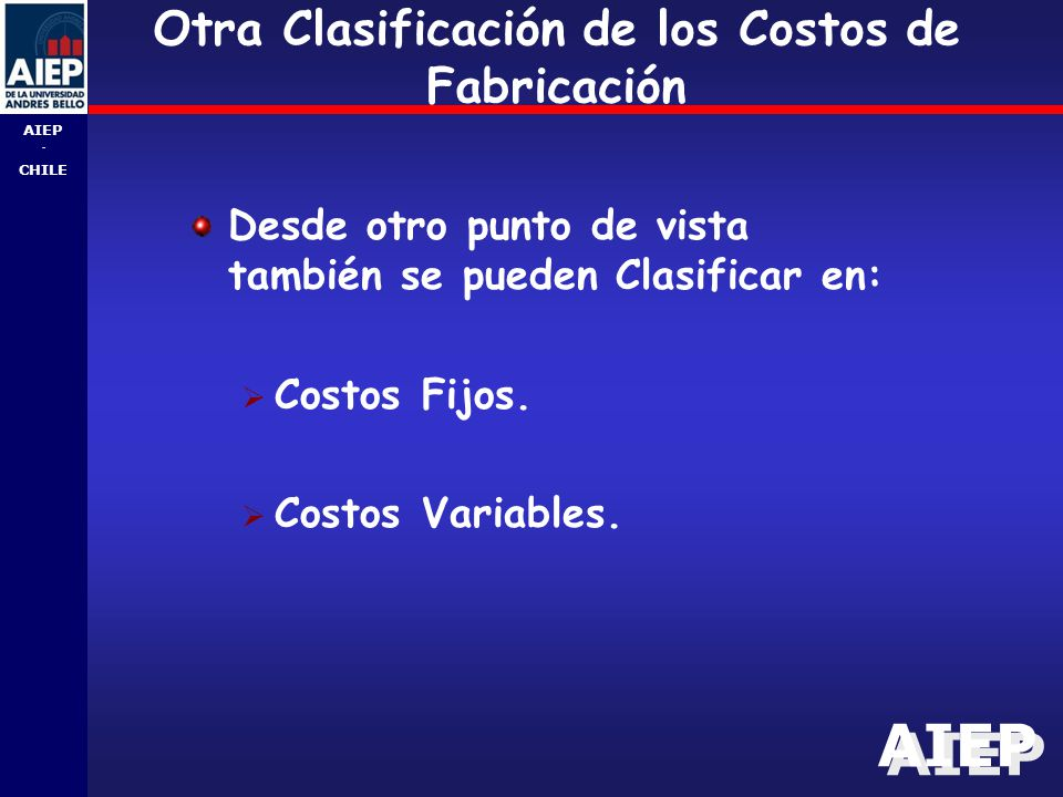 AIEP - CHILE Otra Clasificación de los Costos de Fabricación Desde otro punto de vista también se pueden Clasificar en:  Costos Fijos.