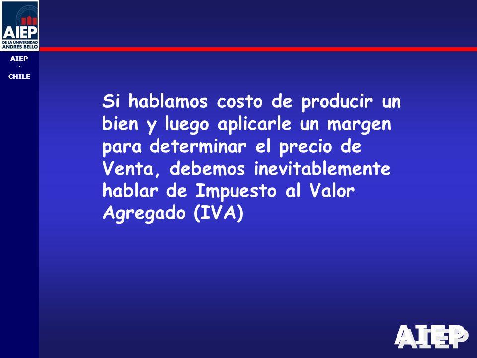 AIEP - CHILE Si hablamos costo de producir un bien y luego aplicarle un margen para determinar el precio de Venta, debemos inevitablemente hablar de Impuesto al Valor Agregado (IVA)