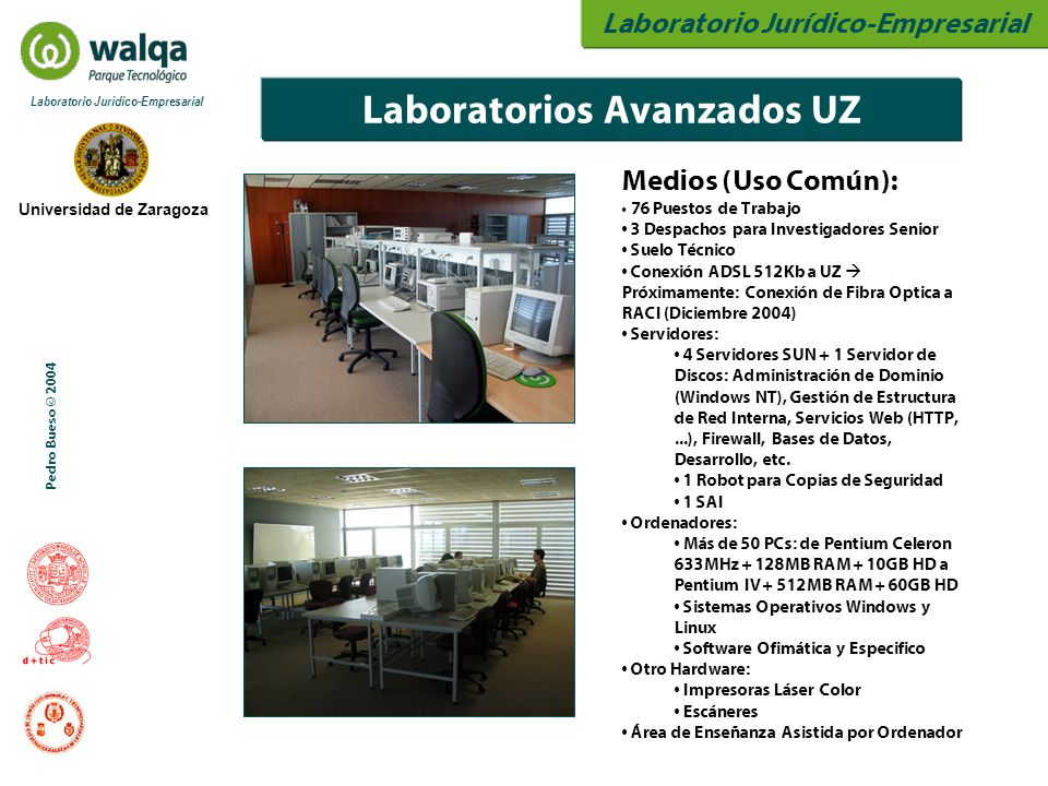 Laboratorio Jurídico-Empresarial Universidad de Zaragoza Laboratorio Jurídico-Empresarial Pedro Bueso © 2004 Laboratorios Avanzados UZ Medios (Uso Común): 76 Puestos de Trabajo 3 Despachos para Investigadores Senior Suelo Técnico Conexión ADSL 512Kb a UZ  Próximamente: Conexión de Fibra Optica a RACI (Diciembre 2004) Servidores: 4 Servidores SUN + 1 Servidor de Discos: Administración de Dominio (Windows NT), Gestión de Estructura de Red Interna, Servicios Web (HTTP,...), Firewall, Bases de Datos, Desarrollo, etc.