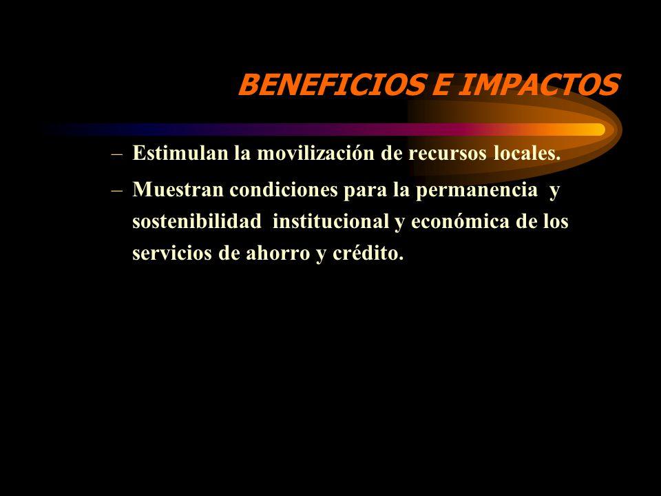 BENEFICIOS E IMPACTOS –Permiten el acceso a un servicio regular y seguro de crédito a personas excluidas de la atención del sistema financiero formal.