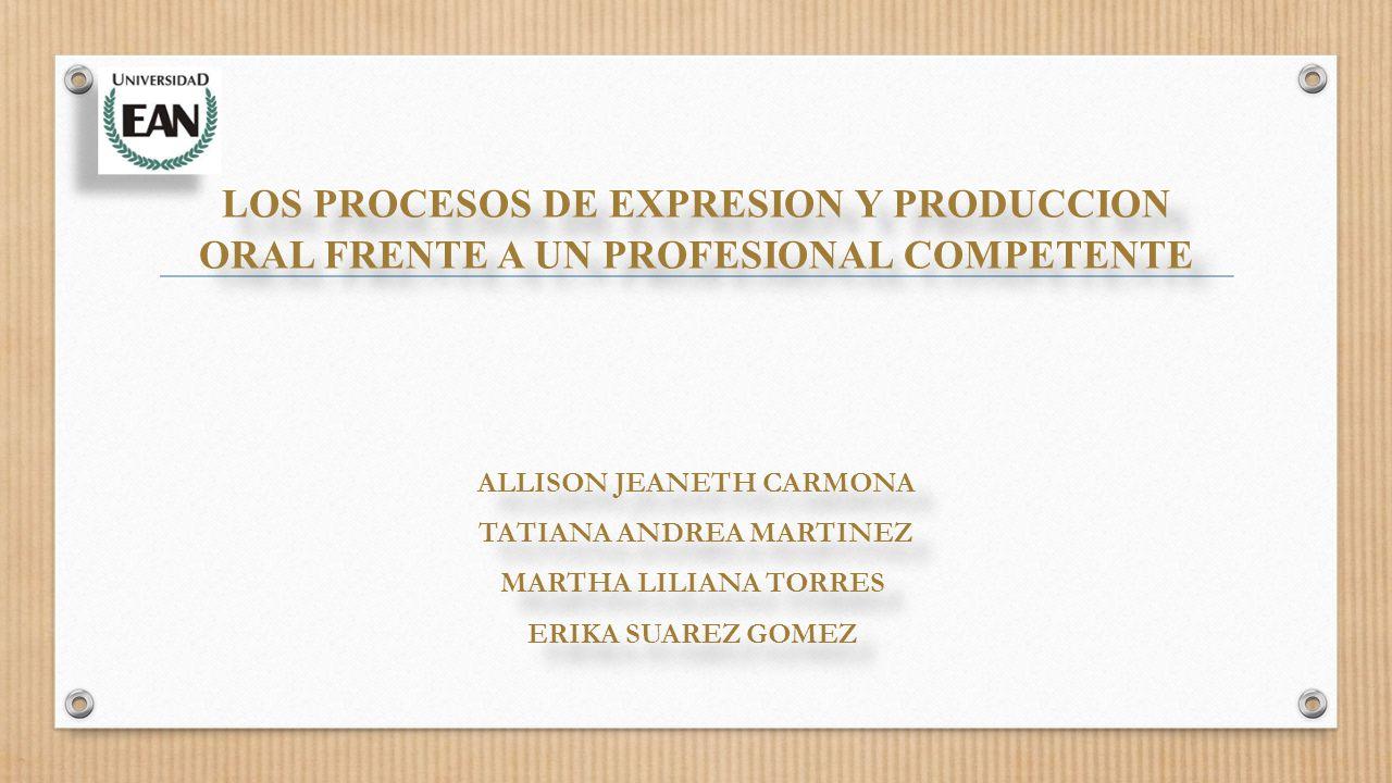 LOS PROCESOS DE EXPRESION Y PRODUCCION ORAL FRENTE A UN PROFESIONAL COMPETENTE ALLISON JEANETH CARMONA TATIANA ANDREA MARTINEZ MARTHA LILIANA TORRES ERIKA SUAREZ GOMEZ LOS PROCESOS DE EXPRESION Y PRODUCCION ORAL FRENTE A UN PROFESIONAL COMPETENTE ALLISON JEANETH CARMONA TATIANA ANDREA MARTINEZ MARTHA LILIANA TORRES ERIKA SUAREZ GOMEZ