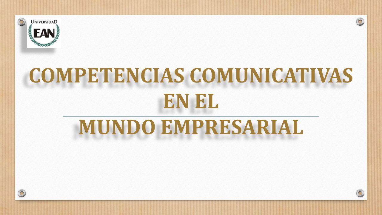 COMPETENCIAS COMUNICATIVAS EN EL MUNDO EMPRESARIAL COMPETENCIAS COMUNICATIVAS EN EL MUNDO EMPRESARIAL