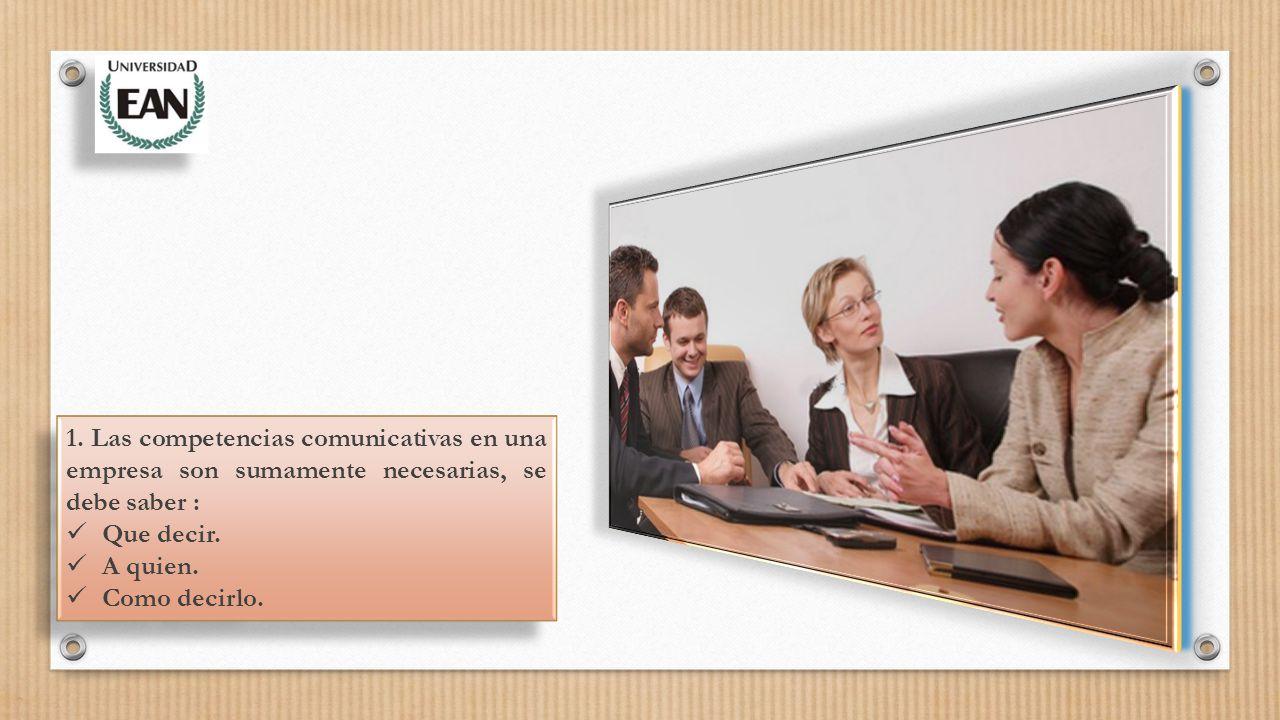 1. Las competencias comunicativas en una empresa son sumamente necesarias, se debe saber : Que decir. A quien. Como decirlo. 1. Las competencias comun