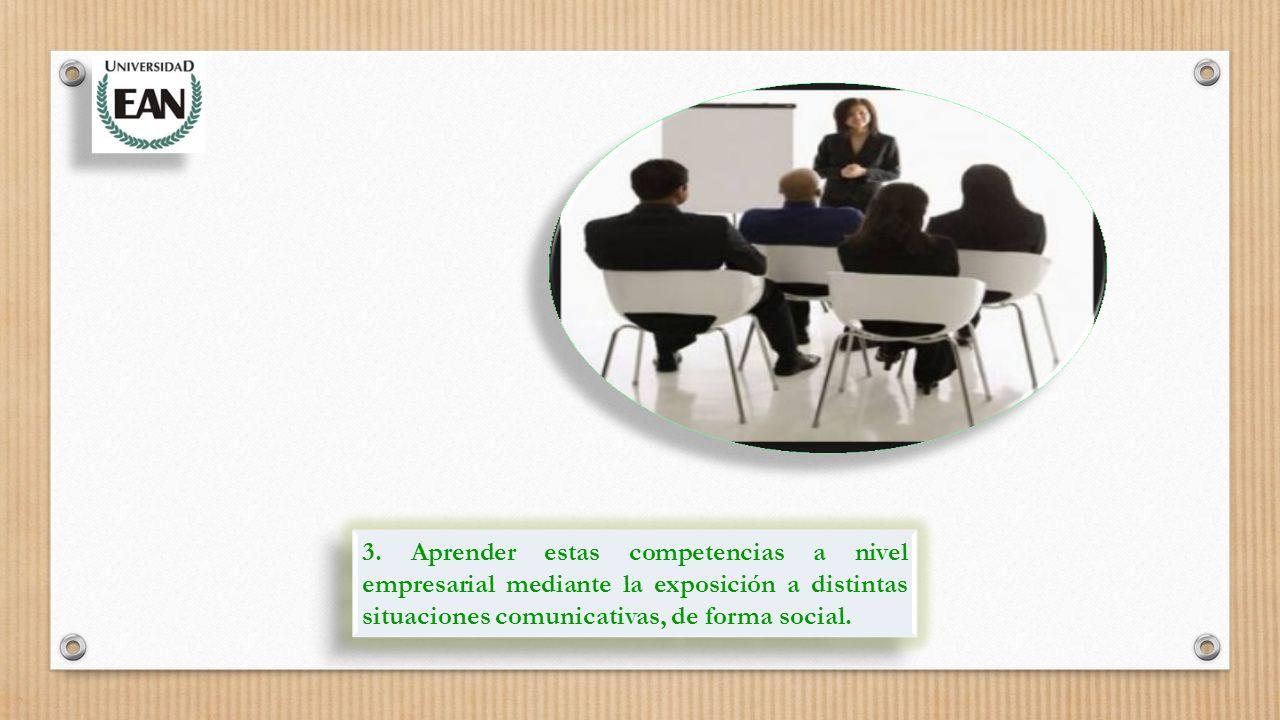 3. Aprender estas competencias a nivel empresarial mediante la exposición a distintas situaciones comunicativas, de forma social.