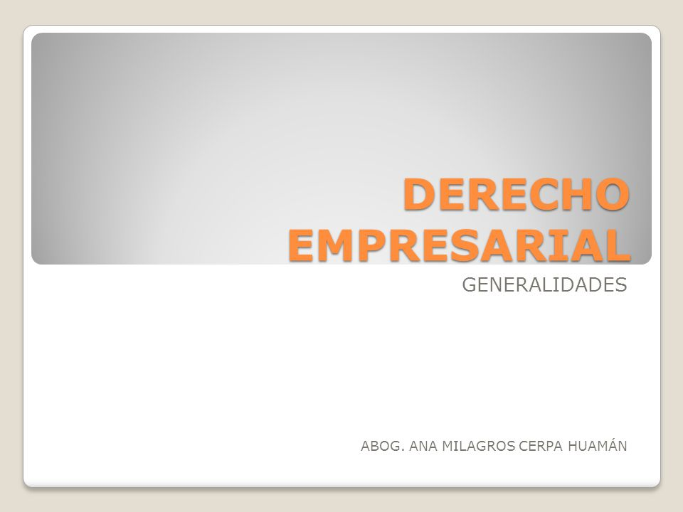 DERECHO EMPRESARIAL GENERALIDADES ABOG. ANA MILAGROS CERPA HUAMÁN