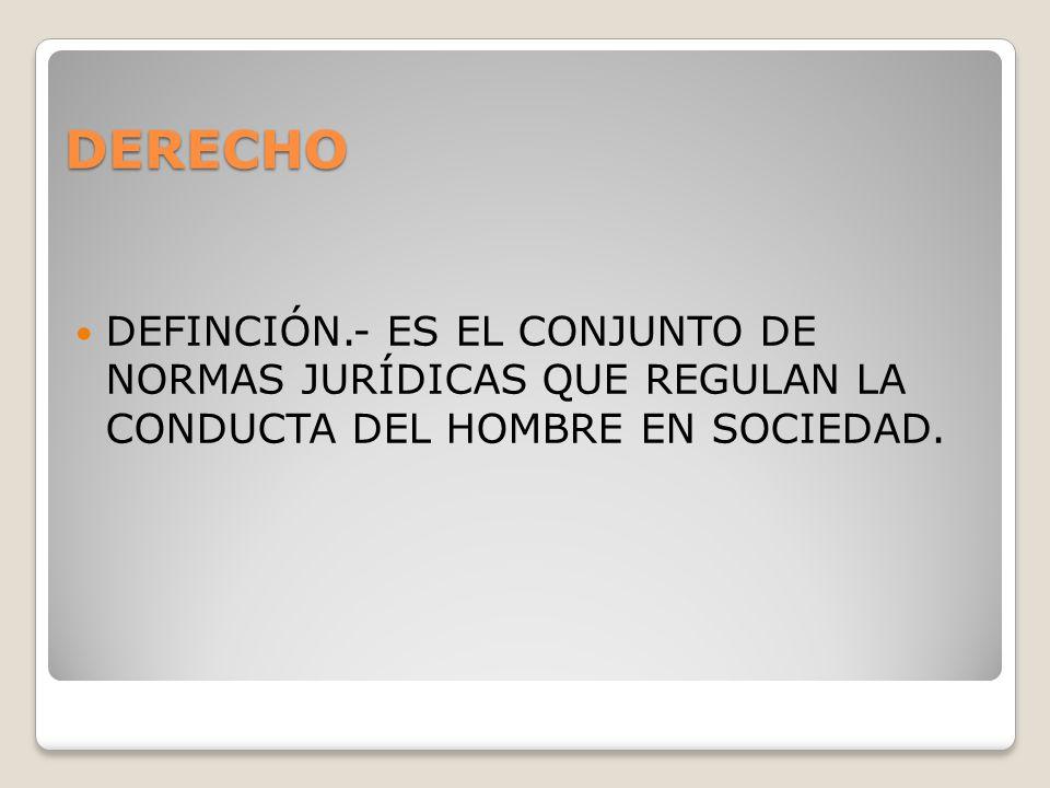 DERECHO DEFINCIÓN.- ES EL CONJUNTO DE NORMAS JURÍDICAS QUE REGULAN LA CONDUCTA DEL HOMBRE EN SOCIEDAD.