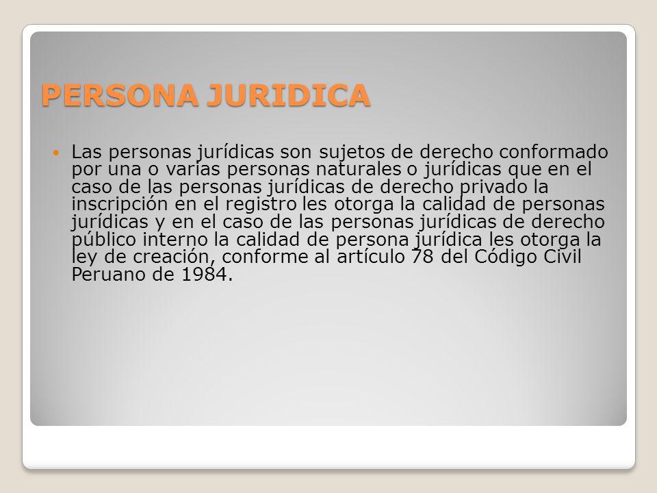 PERSONA JURIDICA Las personas jurídicas son sujetos de derecho conformado por una o varias personas naturales o jurídicas que en el caso de las personas jurídicas de derecho privado la inscripción en el registro les otorga la calidad de personas jurídicas y en el caso de las personas jurídicas de derecho público interno la calidad de persona jurídica les otorga la ley de creación, conforme al artículo 78 del Código Civil Peruano de 1984.