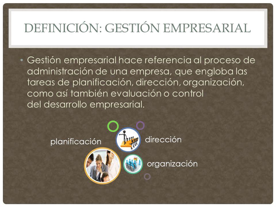 DEFINICIÓN: GESTIÓN EMPRESARIAL Gestión empresarial hace referencia al proceso de administración de una empresa, que engloba las tareas de planificación, dirección, organización, como así también evaluación o control del desarrollo empresarial.