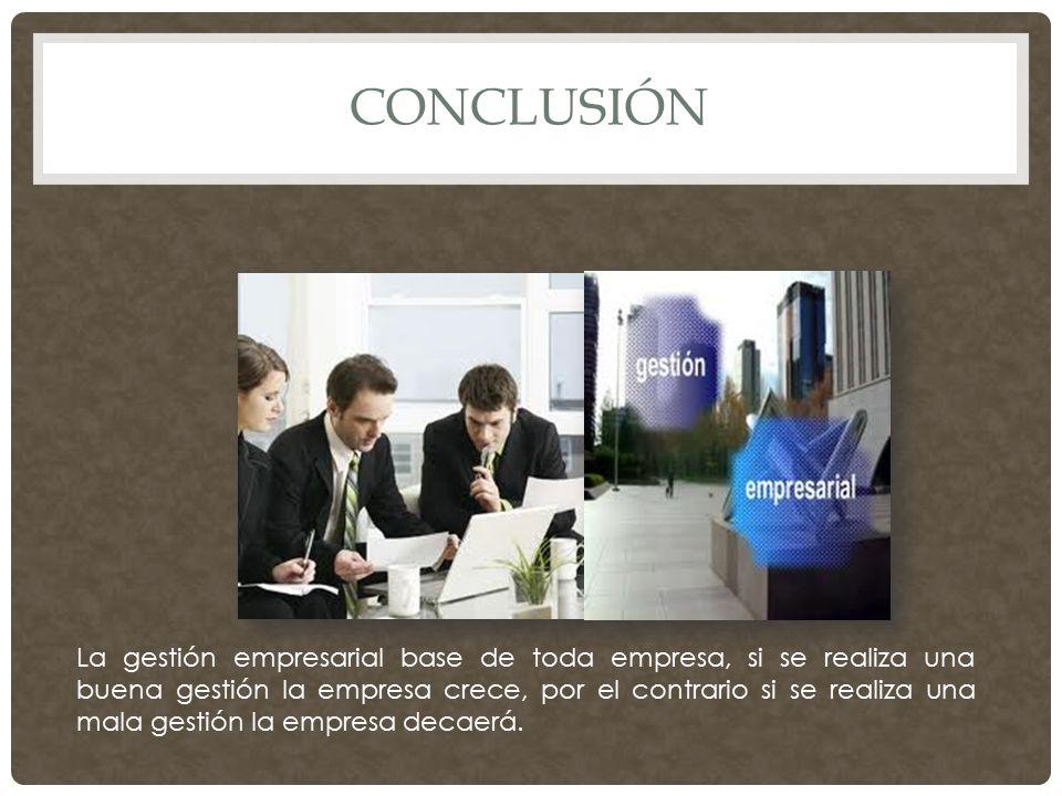CONCLUSIÓN La gestión empresarial base de toda empresa, si se realiza una buena gestión la empresa crece, por el contrario si se realiza una mala gestión la empresa decaerá.