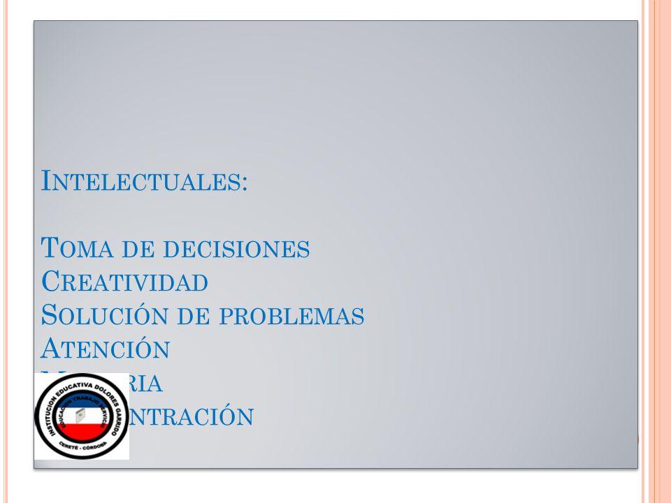 I NTELECTUALES : T OMA DE DECISIONES C REATIVIDAD S OLUCIÓN DE PROBLEMAS A TENCIÓN M EMORIA C ONCENTRACIÓN
