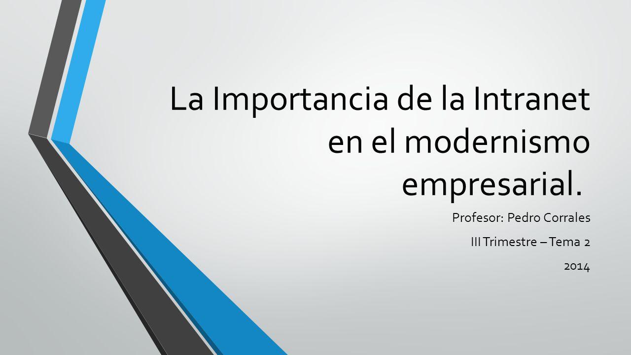 La Importancia de la Intranet en el modernismo empresarial. Profesor: Pedro Corrales III Trimestre – Tema 2 2014