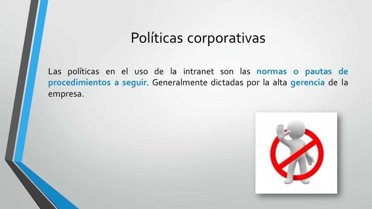 Políticas corporativas Las políticas en el uso de la intranet son las normas o pautas de procedimientos a seguir. Generalmente dictadas por la alta ge