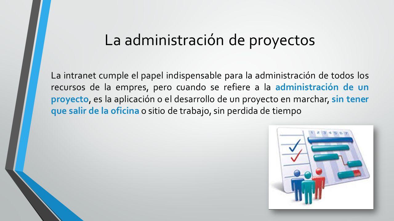 La administración de proyectos La intranet cumple el papel indispensable para la administración de todos los recursos de la empres, pero cuando se ref