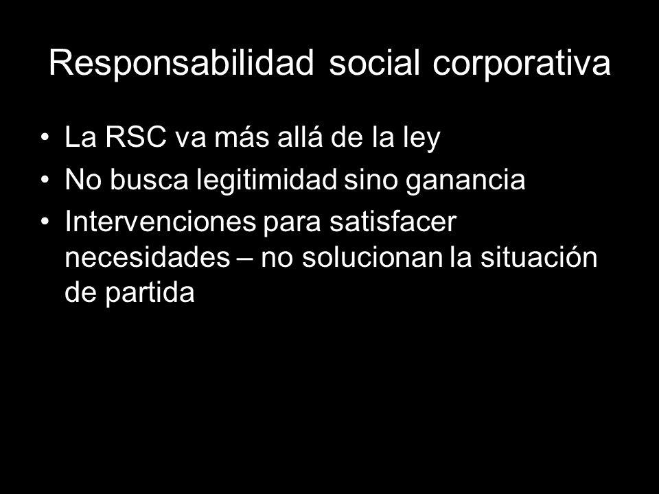 Responsabilidad social corporativa La RSC va más allá de la ley No busca legitimidad sino ganancia Intervenciones para satisfacer necesidades – no solucionan la situación de partida