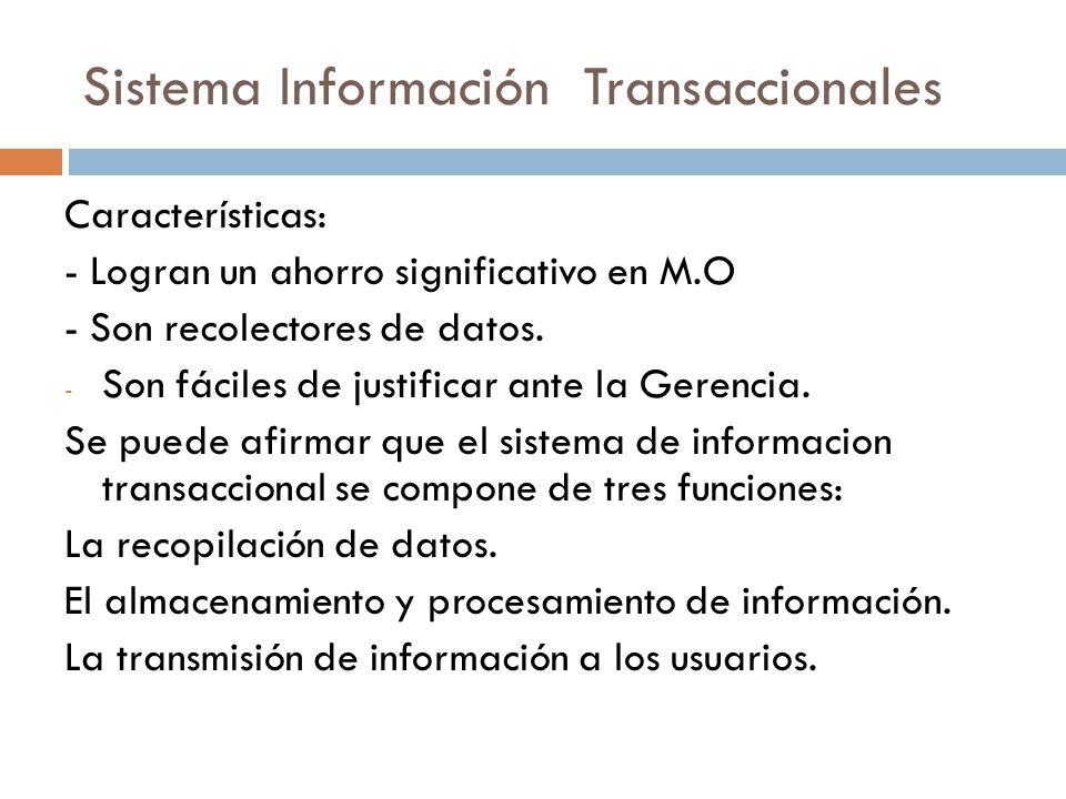 Sistema Información Transaccionales Características: - Logran un ahorro significativo en M.O - Son recolectores de datos. - Son fáciles de justificar