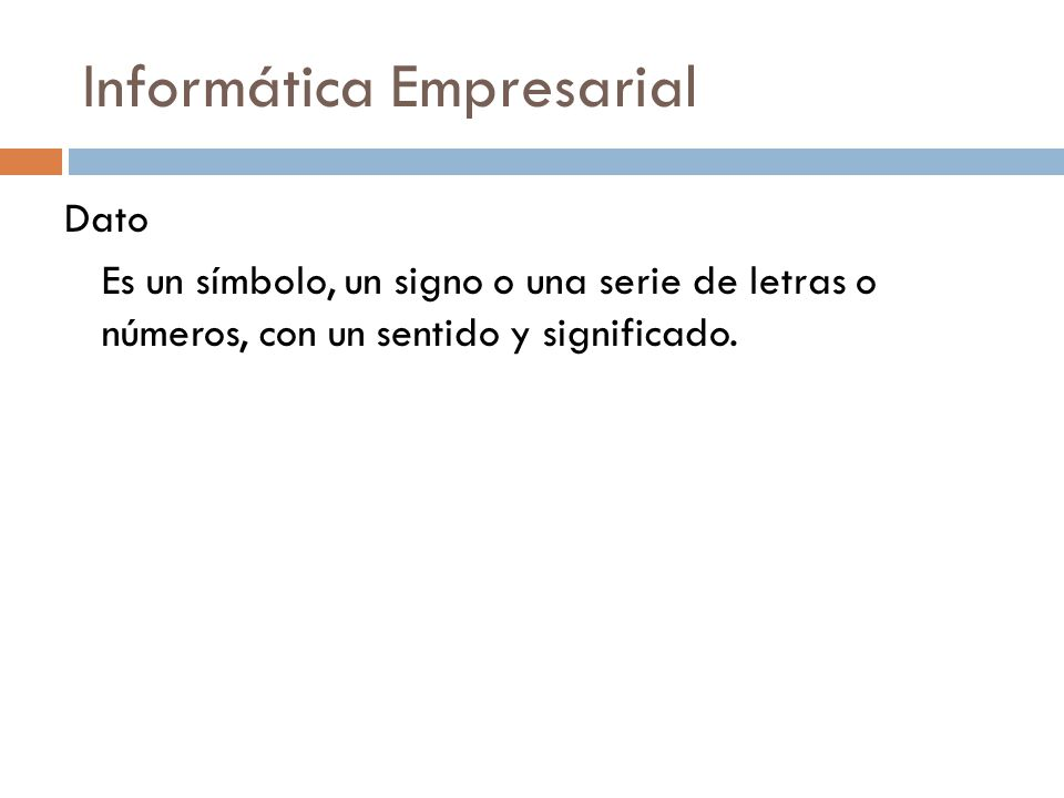 Informática Empresarial Dato Es un símbolo, un signo o una serie de letras o números, con un sentido y significado.