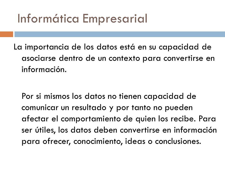 Informática Empresarial La importancia de los datos está en su capacidad de asociarse dentro de un contexto para convertirse en información. Por si mi