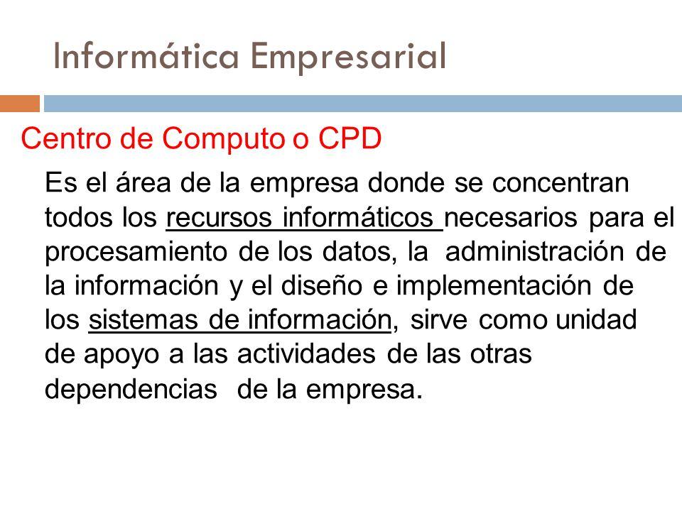 Informática Empresarial Centro de Computo o CPD Es el área de la empresa donde se concentran todos los recursos informáticos necesarios para el proces