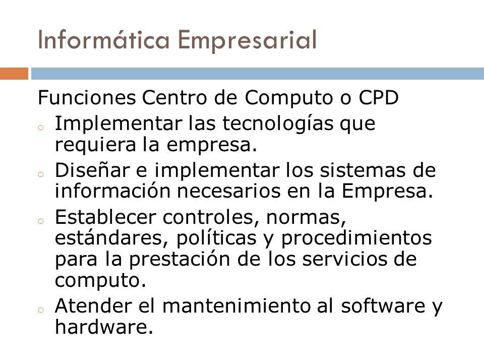 Informática Empresarial Funciones Centro de Computo o CPD o Implementar las tecnologías que requiera la empresa. o Diseñar e implementar los sistemas