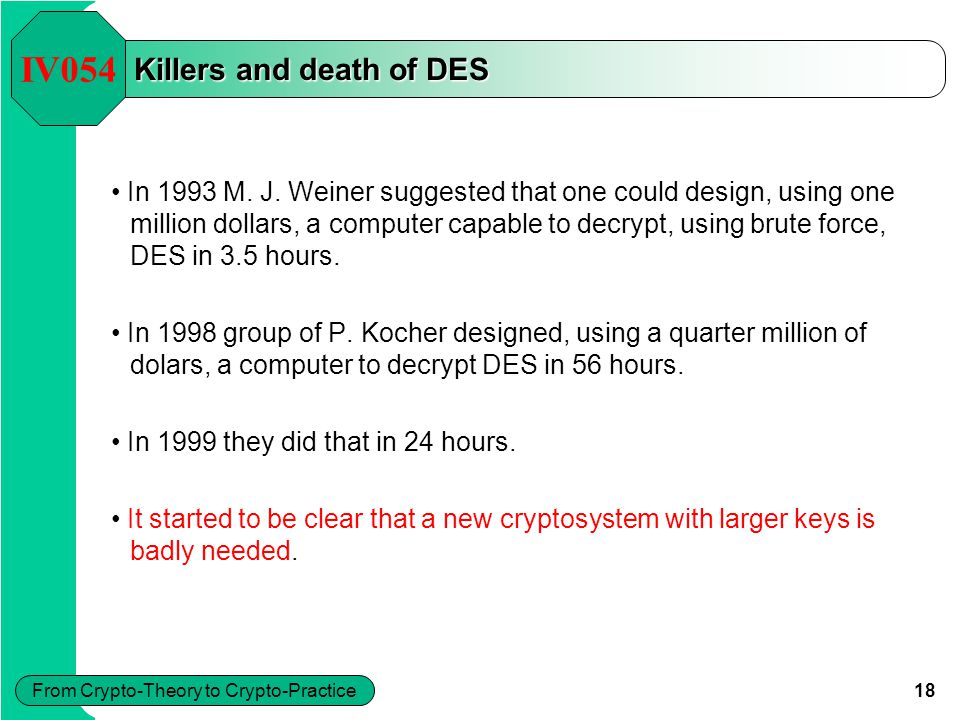 18 From Crypto-Theory to Crypto-Practice Killers and death of DES IV054 In 1993 M. J. Weiner suggested that one could design, using one million dollar