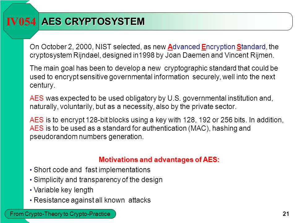 21 From Crypto-Theory to Crypto-Practice AES CRYPTOSYSTEM On October 2, 2000, NIST selected, as new Advanced Encryption Standard, the cryptosystem Rij