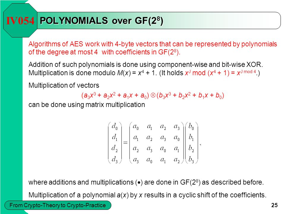 25 From Crypto-Theory to Crypto-Practice POLYNOMIALS over GF(2 8 ) Algorithms of AES work with 4-byte vectors that can be represented by polynomials o