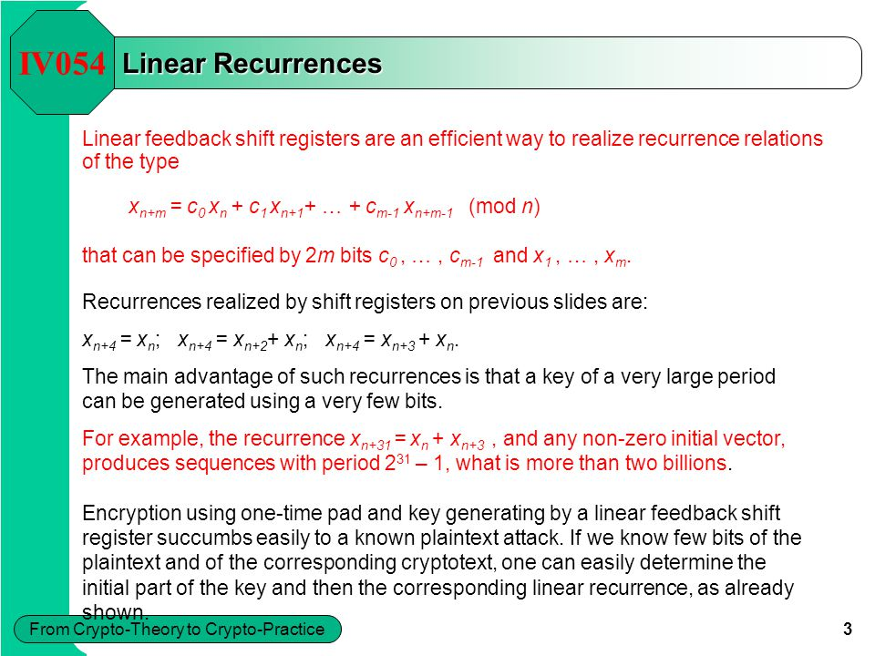 4 From Crypto-Theory to Crypto-Practice Finding Linear Recurrences – a method IV054 To test whether a given portion of a key was generated by a recurrence of a length m, if we know x 1, …, x 2m, we need to solve the matrix equation and then to verify whether the remaining available bits, x 2m+1, …,are really generated by the recurrence obtained.