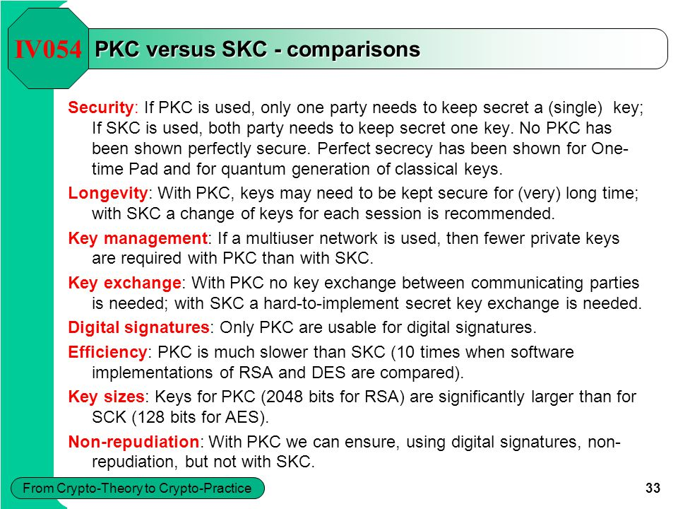 33 From Crypto-Theory to Crypto-Practice PKC versus SKC - comparisons IV054 Security: If PKC is used, only one party needs to keep secret a (single) k