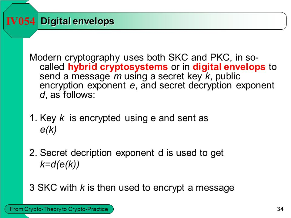 34 From Crypto-Theory to Crypto-Practice Digital envelops IV054 Modern cryptography uses both SKC and PKC, in so- called hybrid cryptosystems or in di