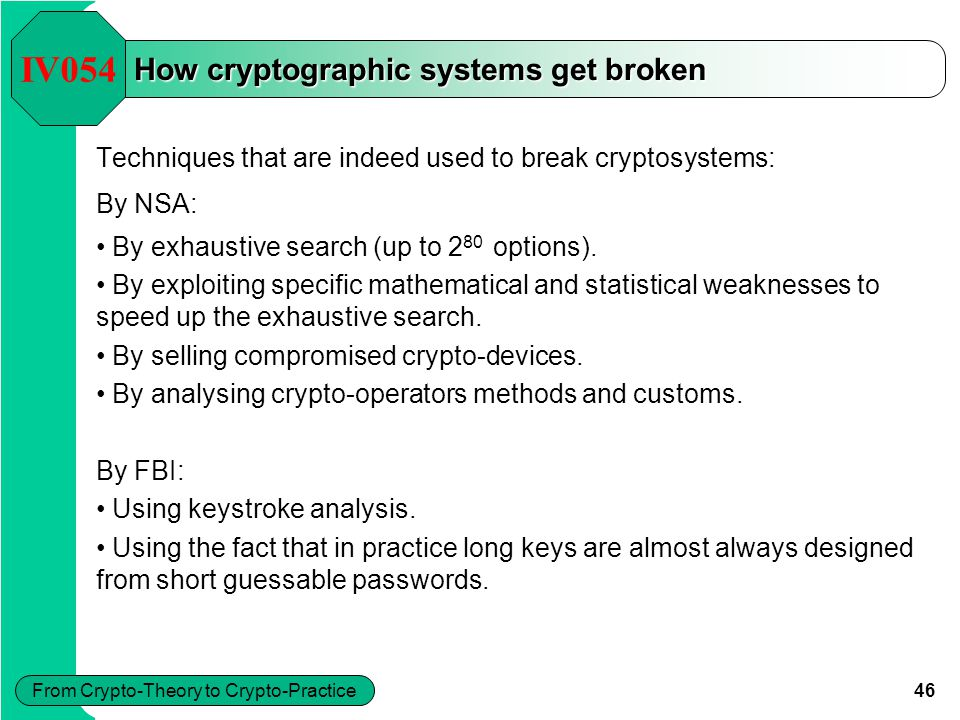 46 From Crypto-Theory to Crypto-Practice How cryptographic systems get broken IV054 Techniques that are indeed used to break cryptosystems: By NSA: By