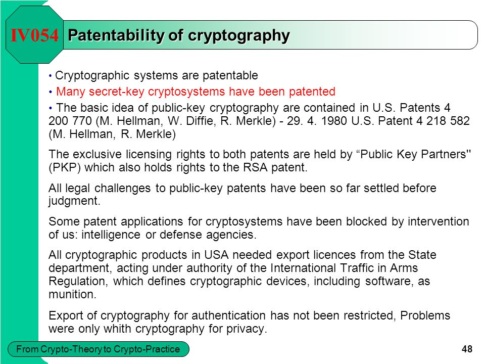 48 From Crypto-Theory to Crypto-Practice Patentability of cryptography Cryptographic systems are patentable Many secret-key cryptosystems have been patented The basic idea of public-key cryptography are contained in U.S.