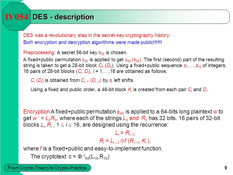 9 From Crypto-Theory to Crypto-Practice DES - description DES was a revolutionary step in the secret-key cryptography history: Both encryption and decryption algorithms were made public!!!!!.