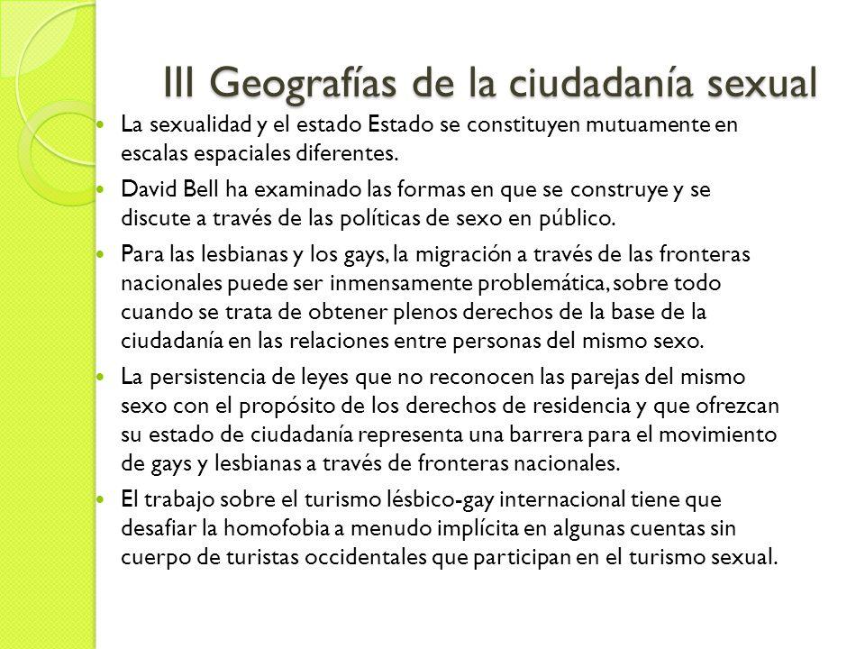 III Geografías de la ciudadanía sexual La sexualidad y el estado Estado se constituyen mutuamente en escalas espaciales diferentes.