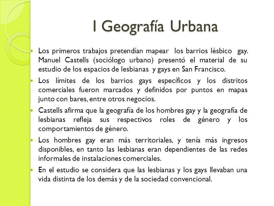 I Geografía Urbana Los primeros trabajos pretendían mapear los barrios lésbico gay.