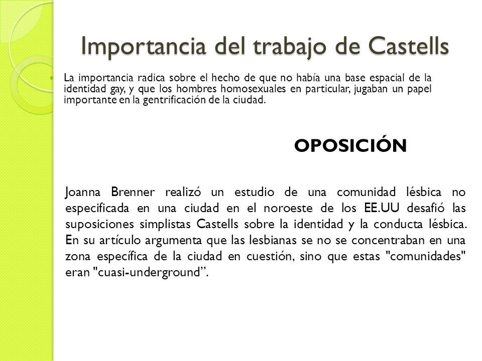 Importancia del trabajo de Castells La importancia radica sobre el hecho de que no había una base espacial de la identidad gay, y que los hombres homosexuales en particular, jugaban un papel importante en la gentrificación de la ciudad.